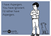 I have Asperger's. You have Ignorant. I'd rather have Asperger's.